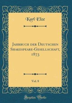 Jahrbuch der Deutschen Shakespeare-Gesellschaft, 1873, Vol. 8 (Classic Reprint)
