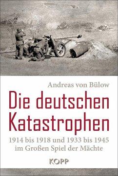 Die deutschen Katastrophen 1914 bis 1918 und 1933 bis 1945 im Großen Spiel der Mächte - Bülow, Andreas von