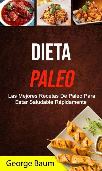 Dieta Paleo Las Mejores Recetas De Paleo Para Estar Saludable Rápidamente Ebook Epub