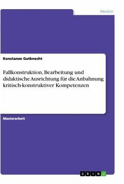 Fallkonstruktion, Bearbeitung und didaktische Ausrichtung für die Anbahnung kritisch-konstruktiver Kompetenzen