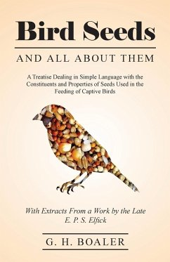 Bird Seeds and all About Them - A Treatise Dealing in Simple Language with the Constituents and Properties of Seeds Used in the Feeding of Captive Birds - With Extracts From a Work by the Late E. P. S. Elfick