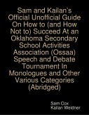 Sam and Kailan's Official Unofficial Guide On How to (and How Not to) Succeed At an Oklahoma Secondary School Activities Association (Ossaa) Speech and Debate Tournament In Monologues and Other Various Categories (Abridged) (eBook, ePUB)
