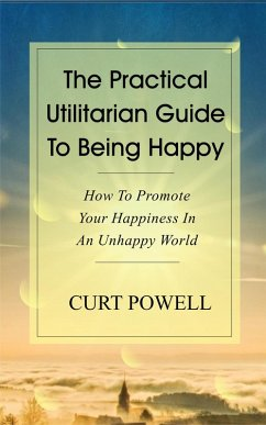 The Practical Utilitarian Guide To Being Happy:How To Promote Your Happiness In An Unhappy World (eBook, ePUB)