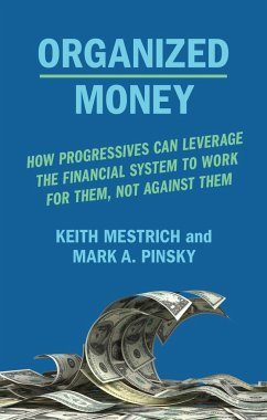 Organized Money: How Progressives Can Leverage the Financial System to Work for Them, Not Against Them - Pinksy, Mark A.; Mestrich, Keith