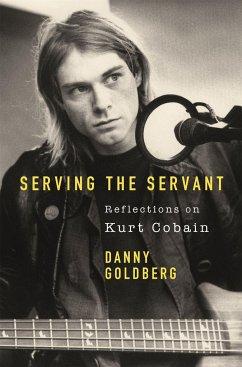Serving The Servant: Remembering Kurt Cobain - Goldberg, Danny