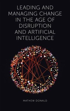 Leading and Managing Change in the Age of Disruption and Artificial Intelligence - Donald, Mathew
