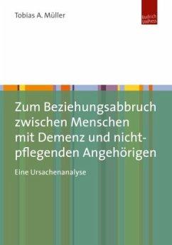 Zum Beziehungsabbruch zwischen Menschen mit Demenz und nicht-pflegenden Angehörigen - Müller, Tobias