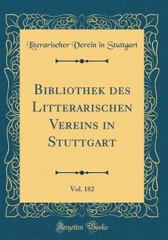 Bibliothek des Litterarischen Vereins in Stuttgart, Vol. 182 (Classic Reprint)