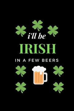 I'll Be Irish in a Few Beer's: Funny Writing 120 Pages Notebook Journal - Small Lined (6 X 9 ) - Notes, Naughty