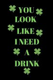 You Look Like I Need a Drink: Funny St. Patrick's Day Writing 120 Pages Notebook Journal - Small Lined (6 X 9 )