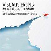 Visualisierung mit der Kraft der Gedanken: Schnell und zuverlässig Erfolge manifestieren (MP3-Download)