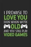 I Promise to Love You Even When We're Old and You Still Play Video Games: Gamer Notebook Journal for Men (6x9) - Gamer Husband Gifts from Wife - Funny