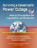 Surviving a Catastrophic Power Outage: How to Strengthen the Capabilities of the Nation - Preventing Severe Cascading Impacts on Critical Sectors Like Water, Communications, Transportation, Healthcare (eBook, ePUB)