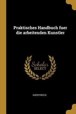 Praktisches Handbuch Fuer Die Arbeitenden Kunstler