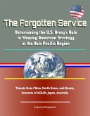 The Forgotten Service: Determining the U.S. Army's Role in Shaping American Strategy in the Asia-Pacific Region - Threats from China, North Korea, and Russia, Interests of ASEAN, Japan, Australia (eBook, ePUB)