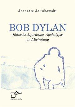 Bob Dylan - Jüdische Alpträume, Apokalypse und Befreiung (eBook, PDF) - Jakubowski, Jeanette