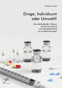 Droge, Individuum oder Umwelt? Die entscheidenden Faktoren bei der Entwicklung und Aufrechterhaltung von Suchterkrankungen (eBook, PDF) - Laut, Julian