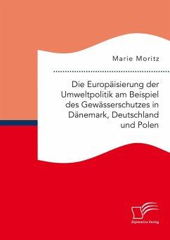 Die Europäisierung der Umweltpolitik am Beispiel des Gewässerschutzes in Dänemark, Deutschland und Polen (eBook, PDF) - Moritz, Marie