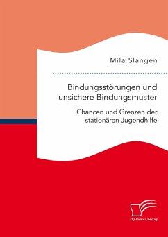 Bindungsstörungen und unsichere Bindungsmuster. Chancen und Grenzen der stationären Jugendhilfe (eBook, PDF) - Slangen, Mila