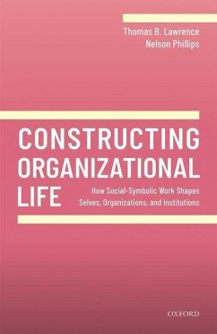 Constructing Organizational Life: How Social-Symbolic Work Shapes Selves, Organizations, and Institutions - Lawrence, Thomas B. (Professor of Strategy, Professor of Strategy, S; Phillips, Nelson (Abu Dhabi Chamber Chair in Strategy and Innovation