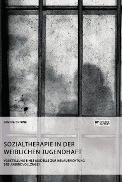 Sozialtherapie in der weiblichen Jugendhaft. Vorstellung eines Modells zur Neuausrichtung des Jugendvollzuges - Enning, Janina