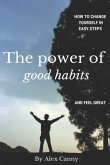 The Power Of Good Habits: How To Change Yourself In Easy Steps And Feel Great