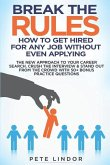Break the Rules: How to Get Hired for Any Job Without Even Applying: The New Approach to Your Career Search. Crush the Job Interview &