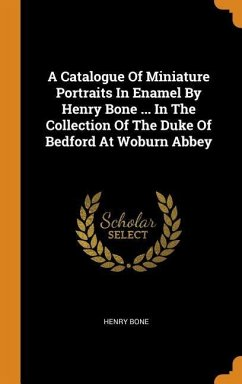 A Catalogue of Miniature Portraits in Enamel by Henry Bone ... in the Collection of the Duke of Bedford at Woburn Abbey - Bone, Henry
