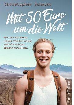 Mit 50 Euro um die Welt - Wie ich mit wenig in der Tasche loszog und als reicher Mensch zurückkam - Schacht, Christopher