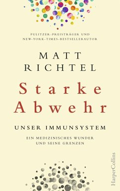 Starke Abwehr - Unser Immunsystem. Ein medizinisches Wunder und seine Grenzen - Richtel, Matt