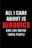 All I Care about Is Aerobics and Like Maybe Three People: Blank Lined 6x9 Aerobics Passion and Hobby Journal/Notebooks for Passionate People or as Gif