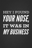 Hey I Found Your Nose, It Was in My Business: Funny Sarcastic Humor Slogan Notebook Blank Lined Notepad Novelty Gag Gift Journal