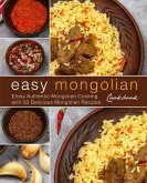 Easy Mongolian Cookbook: Enjoy Authentic Mongolian Cooking with 50 Delicious Mongolian Recipes (2nd Edition)