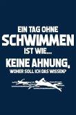 Tag Ohne Schwimmen - Unmöglich!: Notizbuch Für Schwimmer Leistungs-Schwimmer-In Schwimmsport