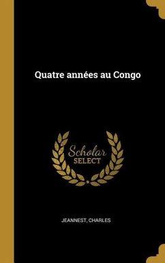 Quatre Années Au Congo