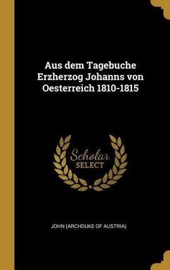 Aus Dem Tagebuche Erzherzog Johanns Von Oesterreich 1810-1815