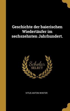 Geschichte Der Baierischen Wiedertäufer Im Sechszehnten Jahrhundert.