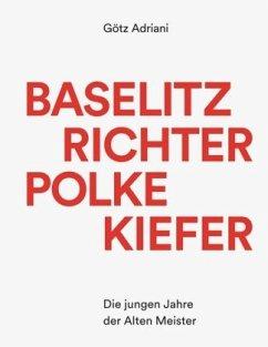 Baselitz Richter Polke Kiefer - Die jungen Jahre der Alten Meister - Adriani, Götz