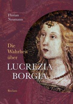 Die Wahrheit über Lucrezia Borgia (eBook, ePUB) - Neumann, Florian