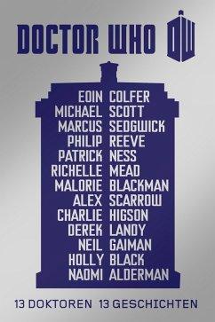 Doctor Who: 13 Doktoren, 13 Geschichten (eBook, ePUB) - Ness, Patrick; Reeve, Philip; Sedgwick, Marcus; Colfer, Eoin; Blackman, Malorie; Gaiman, Neil; Mead, Richelle; Scott, Michael; Landy, Derek; Scarrow, Alex; Higson, Charlie