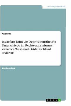 Inwiefern kann die Deprivationstheorie Unterschiede im Rechtsextremismus zwischen West- und Ostdeutschland erklären? - Anonym