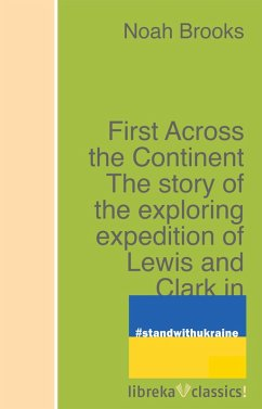 First Across the Continent The story of the exploring expedition of Lewis and Clark in 1804-5-6 (eBook, ePUB) - Brooks, Noah