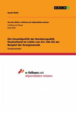 Die Umweltpolitik der Bundesrepublik Deutschland im Lichte von Art. 20a GG am Beispiel der Energiewende
