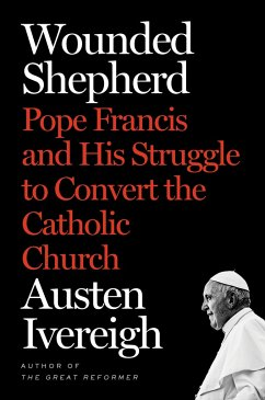 Wounded Shepherd: Pope Francis and His Struggle to Convert the Catholic Church - Ivereigh, Austen