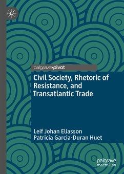 Civil Society, Rhetoric of Resistance, and Transatlantic Trade (eBook, PDF) - Eliasson, Leif Johan; Huet, Patricia Garcia-Duran