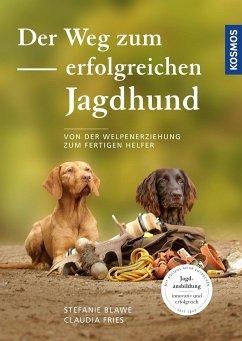 Der Weg zum erfolgreichen Jagdhund - Blawe, Stefanie; Fries, Claudia