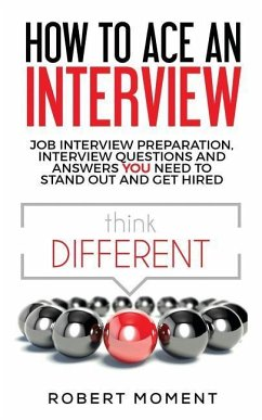 How to Ace an Interview: Job Interview Preparation, Interview Questions and Answers YOU Need to Stand Out and Get Hired - Moment, Robert