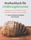 Brotbackbuch Für Ernährungsbewusste: Ketogenes Brot Herstellen Sowie Eiweißbrot Rezepte Zum Genießen Inkl. Tipps Zum Brotbacken Und Ketogene Aufstrich