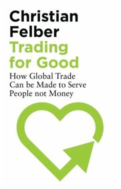 Trading for Good: How Global Trade Can Be Made to Serve People Not Money - Felber, Christian