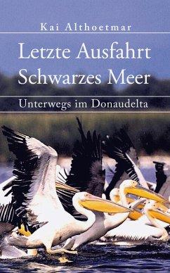 Letzte Ausfahrt Schwarzes Meer. Unterwegs im Donaudelta (eBook, ePUB) - Althoetmar, Kai